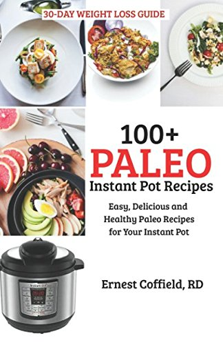 100+ Paleo Instant Pot Recipes: Easy, Delicious and Healthy Paleo Recipes for Your Instant Pot (The 30-Day Weight Loss/Belly Fat Guide) by Ernest Coffield RN