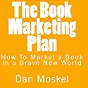 The Book Marketing Plan: How to Market a Book in a Brave New World Audiobook by Dan Moskel Narrated by Dan Moskel