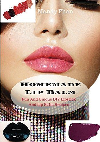 Homemade Lip Balm: Fun And Unique DIY Lipstick And Lip Balm Recipes (DIY Makeup Book 1)