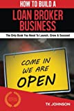 How To Build A Loan Broker Business (Special Edition): The Only Book You Need To Launch, Grow & Succeed