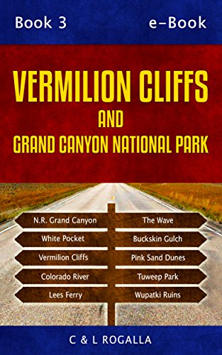 Vermilion Cliffs: Vermilion Cliff, Grand Canyon, North Rim, Pink Sand Dunes, Wupatki, Grand Staircase, Coyote Buttes, Lees Ferry, Kanab, Utah Parks (Moab to Monument Valley Book 4)