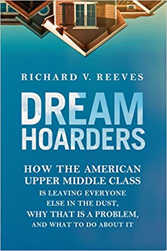 Dream hoarders how the american upper middle class is leaving middle class is leaving everyone else in the dust why that is a problem and what to do about it richard v reeves 9780815729129 amazon books fandeluxe Image collections