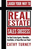 Laugh Your Way to Real Estate Sales Success: For Real Estate Agents, WannaBes, UsedToBes, & Those Who Love Them!