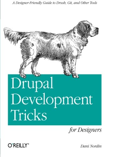 Drupal Development Tricks for Designers: A Designer Friendly Guide to Drush, Git, and Other Tools