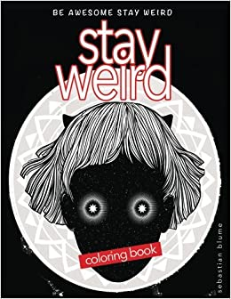 Stay Weird: Stay Weird Coloring Book - Be Awesome Stay Weird ...