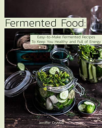 Fermented Food: Easy-to-Make Fermented Recipes to Keep You Healthy and Full of Energy by Jeniffer  Crystall
