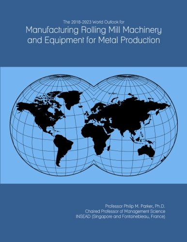 Rolling Mill Equipment (The 2018-2023 World Outlook for Manufacturing Rolling Mill Machinery and Equipment for Metal Production)