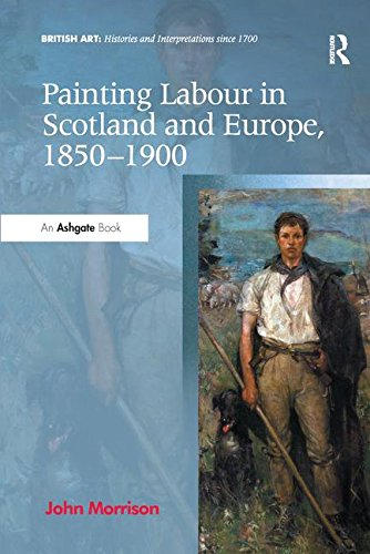 Painting Labour in Scotland and Europe, 1850-1900 (British Art: Histories and Interpretations since 1700)