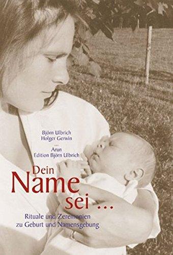 Dein Name Sei...  Rituale Und Zeremonien Zu Geburt Und Namensgebung  Edition Björn Ulbrich