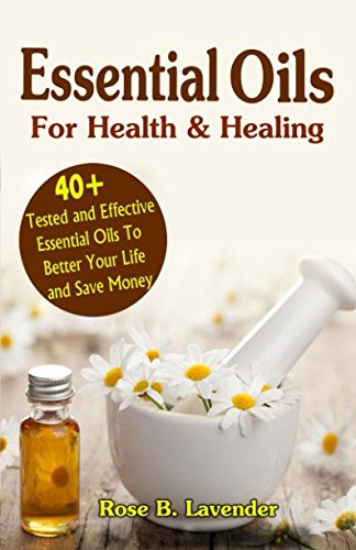 Essential Oils For Health & Healing: 40+ Tested And Effective Essential Oils To Better Your Life & Save Money