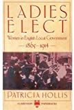Ladies Elect: Women in English Local Government 1865-1914 (Clarendon Paperbacks)