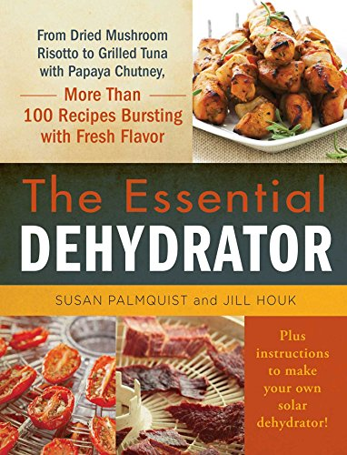 The Essential Dehydrator: From Dried Mushroom Risotto to Grilled Tuna with Papaya Chutney, More Than 100 Recipes Bursting with Fresh Flavor