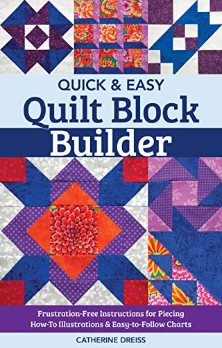 Quick & Easy Quilt Block Builder: Frustration-Free Instructions for Piecing; How-To Illustrations & Easy-to-Follow Charts