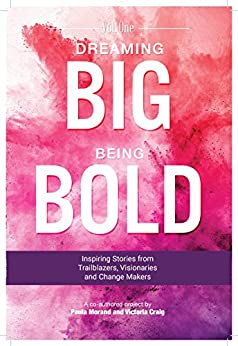 Dreaming Big Being Bold 1: Inspiring Stories from Trailblazers,Visionaries and Change Makers by [Morand, Paula, Craig, Victoria]