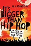 It's Bigger Than Hip Hop: The Rise of the Post-Hip-Hop Generation, M.K. Asante, 0312593023