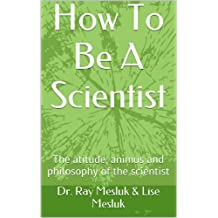How To Be A Scientist: The atitude, animus and philosophy of the scientist