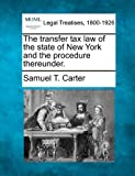The transfer tax law of the state of New York and the procedure Thereunder, Samuel T. Carter, 124017392X