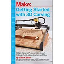 Getting Started with 3D Carving: Using Easel, X-Carve, and Carvey to Make Things with Acrylic, Wood, Metal, and More