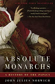 Absolute Monarchs: A History of the Papacy by [Norwich, John Julius]