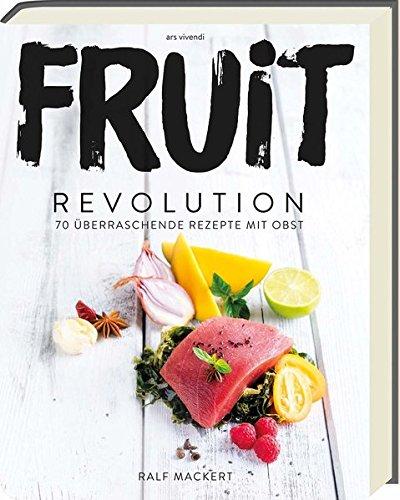Fruit Revolution - 70 überraschende Rezepte mit Obst
