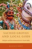 Sacred Groves and Local Gods: Religion and Environmentalism in South India, Eliza F. Kent, 0199895481