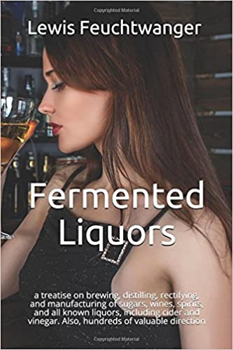 Fermented Liquors: a treatise on brewing, distilling, rectifying, and manufacturing of sugars, wines, spirits, and all known liquors, including cider and vinegar. Also, hundreds of valuable direction