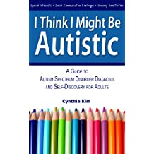 I Think I Might Be Autistic: A Guide to Autism Spectrum Disorder Diagnosis and Self-Discovery for Adults