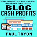 Blog Cash Profits: A Simple Step-by-Step Guide on How to Start a Blog for Profit and Build a Raving Community Audiobook by Paul Tryon Narrated by Dan Carroll