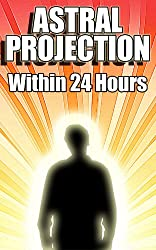 Astral Projection Within 24 Hours - Easy Guide to Astral Projection If Nothing Else Has Worked Before (English Edition)
