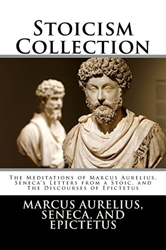 Stoicism Collection: The Meditations of Marcus Aurelius, Seneca's Letters from a Stoic, and The Discourses of (Meditation Collection)