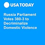 Russia Parliament Votes 380-3 to Decriminalize Domestic Violence | Doug Stanglin