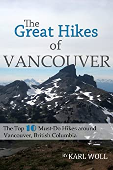 The Great Hikes of Vancouver, B.C.: The Top 10 Must-Do Hikes around Vancouver, British Columbia (Best Hikes in Vancouver Series) by [Woll, Karl]