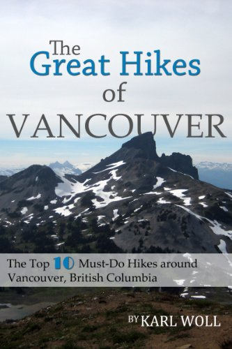 The Great Hikes of Vancouver, B.C.: The Top 10 Must-Do Hikes around Vancouver, British Columbia (Best Hikes in Vancouver Series Book 1)