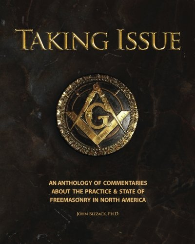 Taking Issue: The Practices and State of Freemasonry in North America: An Anthology of Commentaries and Observations abo