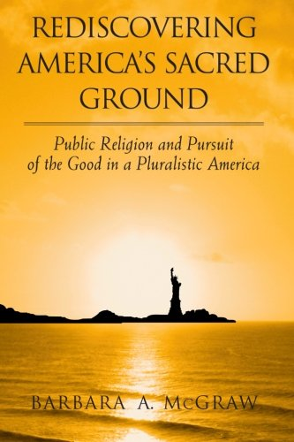 Download Rediscovering America's Sacred Ground: Public Religion and Pursuit of the Good in a Pluralistic America PDF