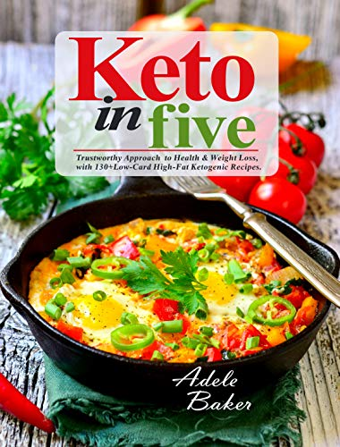 Keto in Five: Trustworthy Approach to Health & Weight Loss, with 130 Low-Carb High-Fat Ketogenic Recipes (5 ingredient keto cookbook Book 1) by [Baker, Adele]