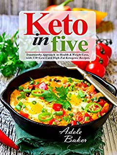 Keto in Five: Trustworthy Approach to Health & Weight Loss, with 130 Low-Carb High-Fat Ketogenic Recipes (5 ingredient keto cookbook Book 1)