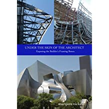 Under The Skin of the Architect: Exposing the Builder's Framing Bones: Pictorial Showcase of the Frank Gehry Designed Walt Disney Concert Hall in Downtown Los Angeles