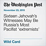 Sixteen Jehovah's Witnesses May Be Russia's Most Pacifist 'extremists' | Andrew Roth