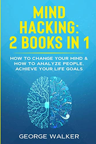 Mind Hacking: 2 Books in 1 - How to Change Your Mind & How to Analyze People, Achieve Your Life Goals