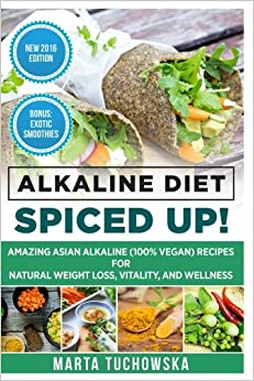 Alkaline Diet: Spiced Up!: Amazing Asian Alkaline 100% Vegan Recipes for Weight Loss, Vitality and Wellness: Volume 3 Health, Nutrition, Alkaline Cookbook