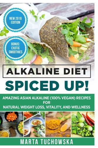 Alkaline Diet: Spiced Up!: Amazing Asian Alkaline (100% Vegan) Recipes for Weight Loss, Vitality and Wellness (Health, Nutrition, Alkaline Cookbook) (Volume 3) by Marta Tuchowska