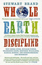 Whole Earth Discipline: Why Dense Cities, Nuclear Power, Transgenic Crops, Restored Wildlands, Radical Science, and Geoengineering Are Necessa