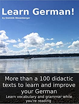 Learn German! More than 100 didactic texts to learn and improve your German: Learn vocabulary and grammar while your are reading (German Edition) by [Wexenberger, Dominik]