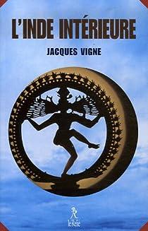 L'Inde intérieure : Aspects du yoga, de l'hindouisme et du bouddhisme par Vigne