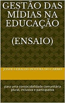 GESTÃO DAS MÍDIAS NA EDUCAÇÃO  (ensaio): para uma consociabilidade comunitária plural, inclusiva e participativa (Portuguese Edition) by [CARMO, JOSUE GERALDO BOTURA DO]