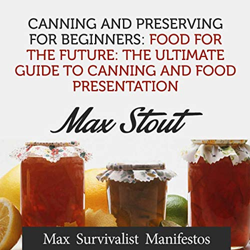 Canning and Preserving for Beginners: Food for the Future: The Ultimate Guide to Canning and Food Presentation by Max Stout