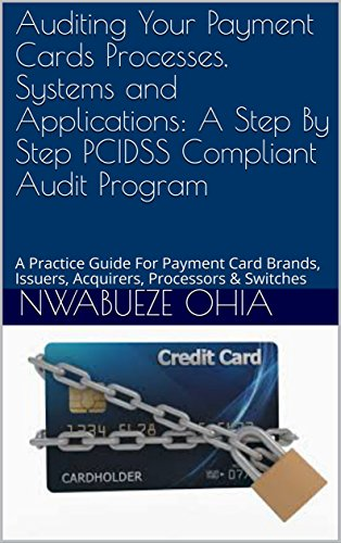 Auditing Your Payment Cards Processes, Systems and Applications: A Step By Step PCIDSS Compliant Audit Program: A Practice Guide For Payment Card Brands, Issuers, Acquirers, Processors & Switches