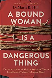 A Bound Woman Is a Dangerous Thing: The Incarceration of African American Women from Harriet Tubman to Sandra