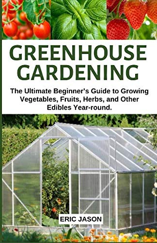 Greenhouse Gardening: The Ultimate Beginner's Guide to Growing Vegetables, Fruits, Herbs, and Other Edibles Year-round.